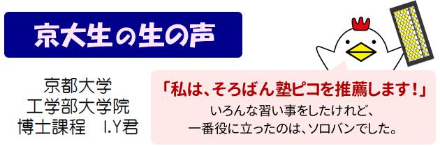 京大生の生の声 京都大学 工学部大学院 博士課程 I.Y君 私は、そろばん塾ピコを推薦します! いろんな習い事をしたけれど、一番役に立ったのは、ソロバンでした。